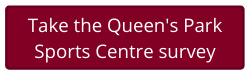 Queens Park Sports Centre Survey Button (Opens in new window)